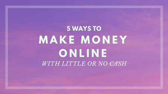 5 Ways To Make Money Online – With Little Cash